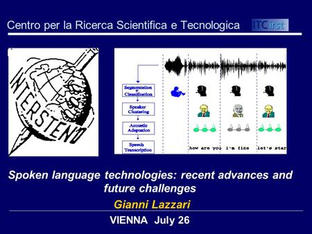 Centro per la Ricerca Scientifica e Tecnologica Spoken language technologies: recent advances and future challenges Gianni Lazzari VIENNA July 26.