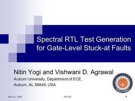 Nov. 21, 2006ATS'06 1 Spectral RTL Test Generation for Gate-Level Stuck-at Faults Nitin Yogi and Vishwani D. Agrawal Auburn University, Department of ECE,