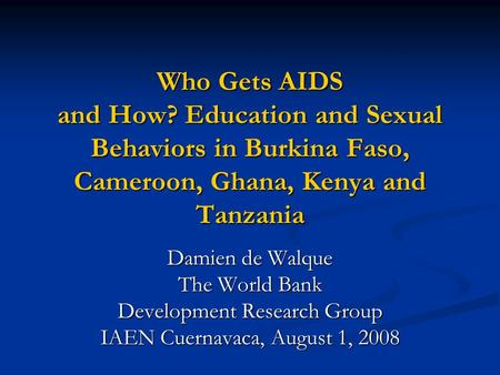 Who Gets AIDS and How? Education and Sexual Behaviors in Burkina Faso, Cameroon, Ghana, Kenya and Tanzania Damien de Walque The World Bank Development.