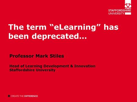 "The term ""eLearning"" has been deprecated… Professor Mark Stiles Head of Learning Development & Innovation Staffordshire University."