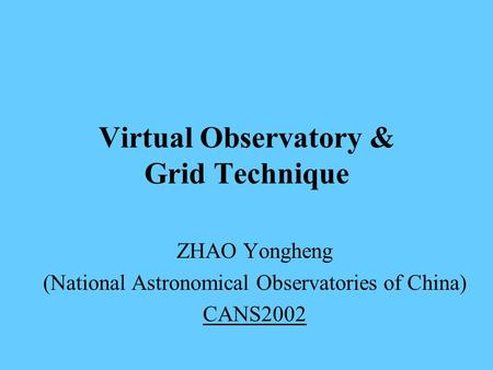 Virtual Observatory & Grid Technique ZHAO Yongheng (National Astronomical Observatories of China) CANS2002.