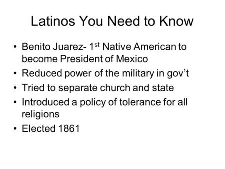 Latinos You Need to Know Benito Juarez- 1 st Native American to become President of Mexico Reduced power of the military in gov't Tried to separate church.