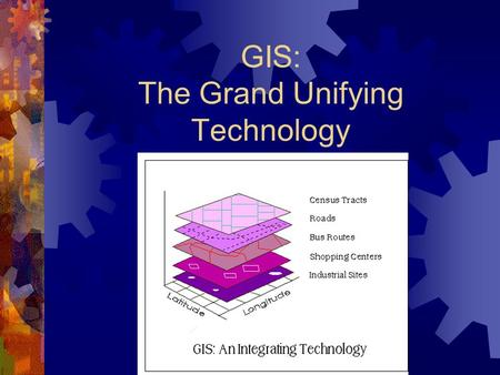 GIS: The Grand Unifying Technology. Introduction to GIS  What is GIS?  Why GIS?  Contributing Disciplines  Applications of GIS  GIS functions  Information.