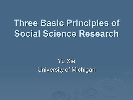 Three Basic Principles of Social Science Research Yu Xie University of Michigan.
