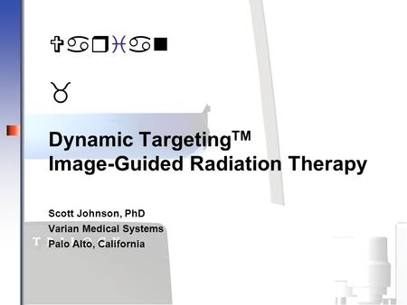 Varian _ Dynamic Targeting TM Image-Guided Radiation Therapy Scott Johnson, PhD Varian Medical Systems Palo Alto, California Varian _.