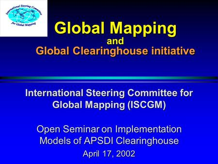 Global Mapping and Global Clearinghouse initiative International Steering Committee for Global Mapping (ISCGM) Open Seminar on Implementation Models of.
