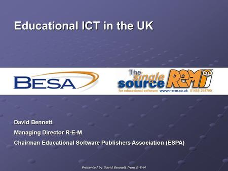 Presented by David Bennett from R-E-M Educational ICT in the UK David Bennett Managing Director R-E-M Chairman Educational Software Publishers Association.