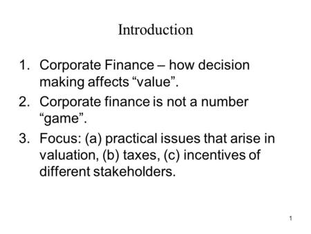 "1 Introduction 1.Corporate Finance – how decision making affects ""value"". 2.Corporate finance is not a number ""game"". 3.Focus: (a) practical issues that."