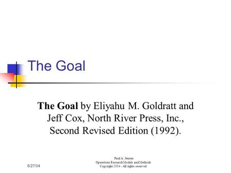 8/27/04 Paul A. Jensen Operations Research Models and Methods Copyright 2004 - All rights reserved The Goal The Goal by Eliyahu M. Goldratt and Jeff Cox,