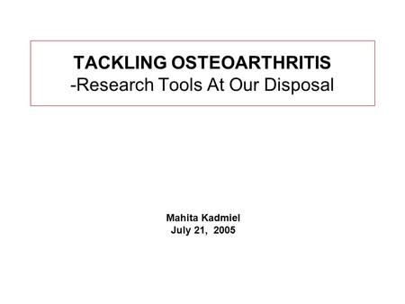 TACKLING OSTEOARTHRITIS -Research Tools At Our Disposal Mahita Kadmiel July 21, 2005.