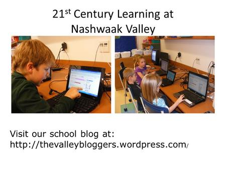 21 st Century Learning at Nashwaak Valley Visit our school blog at:  /