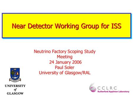 Near Detector Working Group for ISS Neutrino Factory Scoping Study Meeting 24 January 2006 Paul Soler University of Glasgow/RAL.
