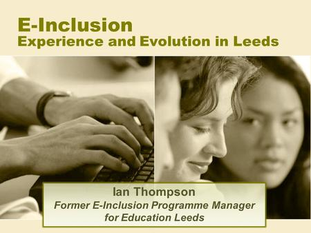 E-Inclusion Experience and Evolution in Leeds Ian Thompson Former E-Inclusion Programme Manager for Education Leeds.