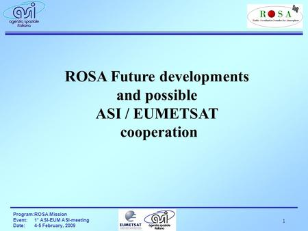 1 Program:ROSA Mission Event:1° ASI-EUM ASI-meeting Date:4-5 February, 2009 ROSA Future developments and possible ASI / EUMETSAT cooperation.
