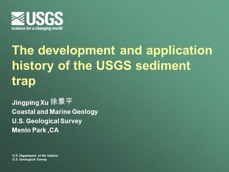 U.S. Department of the Interior U.S. Geological Survey The development and application history of the USGS sediment trap Jingping Xu Coastal and Marine.