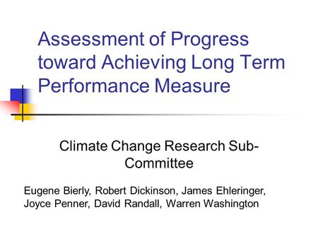 Assessment of Progress toward Achieving Long Term Performance Measure Climate Change Research Sub- Committee Eugene Bierly, Robert Dickinson, James Ehleringer,