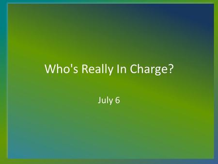 Who's Really In Charge? July 6. Think About It... What is happening in our community, our nation, in the world that might make people wonder who (if anyone)