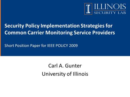 Security Policy Implementation Strategies for Common Carrier Monitoring Service Providers Short Position Paper for IEEE POLICY 2009 Carl A. Gunter University.