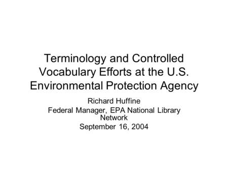 Terminology and Controlled Vocabulary Efforts at the U.S. Environmental Protection Agency Richard Huffine Federal Manager, EPA National Library Network.