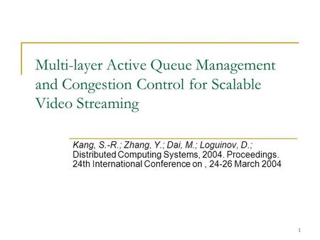 1 Multi-layer Active Queue Management and Congestion Control for Scalable Video Streaming Kang, S.-R.; Zhang, Y.; Dai, M.; Loguinov, D.; Distributed Computing.