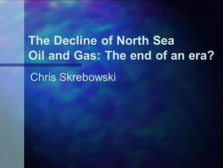 The Decline of North Sea Oil and Gas: The end of an era? Chris Skrebowski.