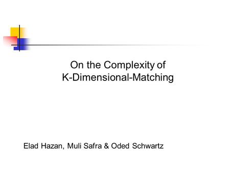 On the Complexity of K-Dimensional-Matching Elad Hazan, Muli Safra & Oded Schwartz.