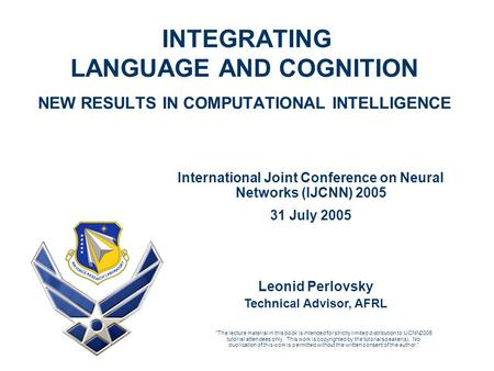 INTEGRATING LANGUAGE AND COGNITION NEW RESULTS IN COMPUTATIONAL INTELLIGENCE Leonid Perlovsky Technical Advisor, AFRL International Joint Conference on.
