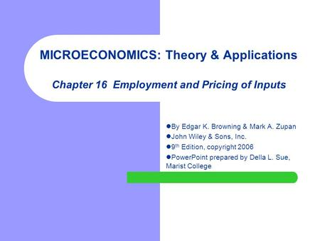 MICROECONOMICS: Theory & Applications Chapter 16 Employment and Pricing of Inputs By Edgar K. Browning & Mark A. Zupan John Wiley & Sons, Inc. 9 th Edition,