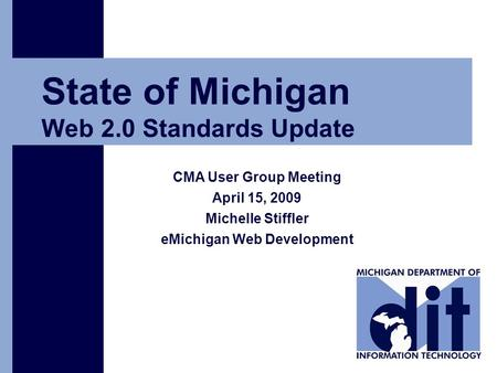 Click to add text State of Michigan Web 2.0 Standards Update CMA User Group Meeting April 15, 2009 Michelle Stiffler eMichigan Web Development.