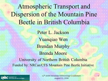 12 th AMS Mountain Meteorology Conference August 31, 2006 1 Atmospheric Transport and Dispersion of the Mountain Pine Beetle in British Columbia Peter.