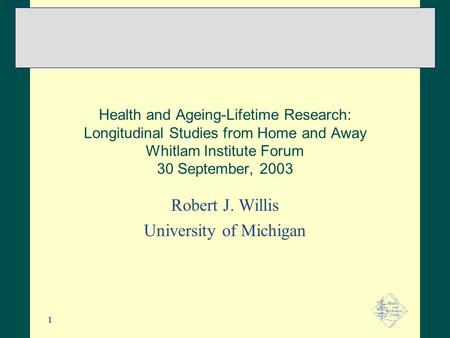 1 Health and Ageing-Lifetime Research: Longitudinal Studies from Home and Away Whitlam Institute Forum 30 September, 2003 Robert J. Willis University of.