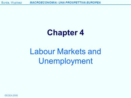 Burda, WyploszMACROECONOMIA: UNA PROSPETTIVA EUROPEA ©EGEA 2006 Chapter 4 Labour Markets and Unemployment.
