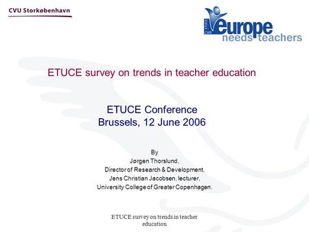 ETUCE survey on trends in teacher education ETUCE survey on trends in teacher education ETUCE Conference Brussels, 12 June 2006 By Jørgen Thorslund, Director.