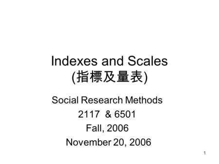 1 Indexes and Scales ( 指標及量表 ) Social Research Methods 2117 & 6501 Fall, 2006 November 20, 2006.