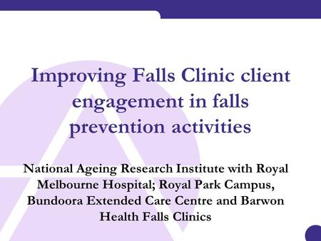 Improving Falls Clinic client engagement in falls prevention activities National Ageing Research Institute with Royal Melbourne Hospital; Royal Park Campus,