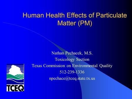 Human Health Effects of Particulate Matter (PM) Nathan Pechacek, M.S. Toxicology Section Texas Commission on Environmental Quality 512-239-1336