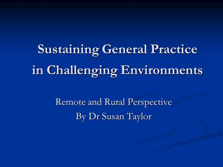 Sustaining General Practice in Challenging Environments Remote and Rural Perspective By Dr Susan Taylor.