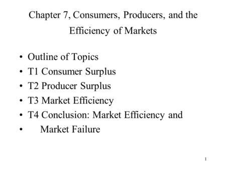 1 Chapter 7, Consumers, Producers, and the Efficiency of Markets Outline of Topics T1 Consumer Surplus T2 Producer Surplus T3 Market Efficiency T4 Conclusion: