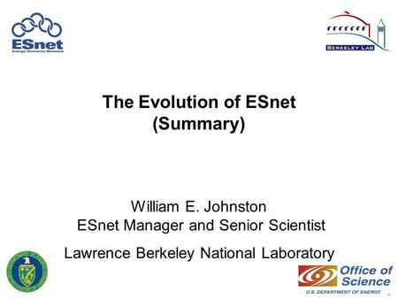 1 The Evolution of ESnet (Summary) William E. Johnston ESnet Manager and Senior Scientist Lawrence Berkeley National Laboratory.