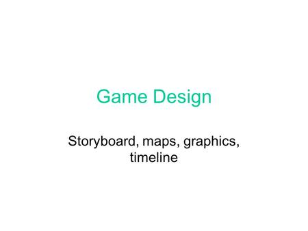 Game Design Storyboard, maps, graphics, timeline.