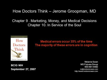 How Doctors Think – Jerome Groopman, MD Chapter 9. Marketing, Money, and Medical Decisions Chapter 10. In Service of the Soul Melanie Swan MS Futures Group.