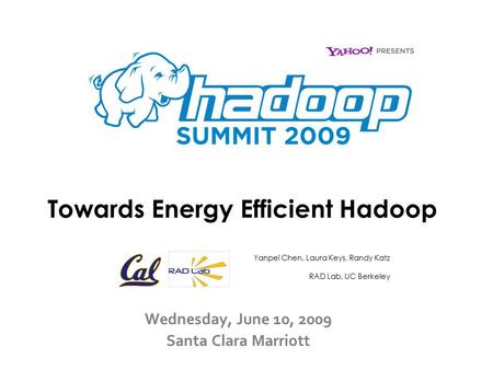 Towards Energy Efficient Hadoop Wednesday, June 10, 2009 Santa Clara Marriott Yanpei Chen, Laura Keys, Randy Katz RAD Lab, UC Berkeley.