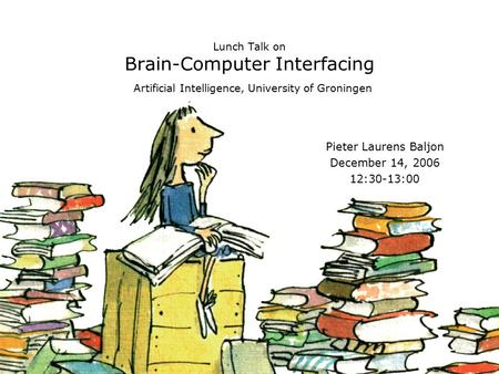 Lunch Talk on Brain-Computer Interfacing Artificial Intelligence, University of Groningen Pieter Laurens Baljon December 14, 2006 12:30-13:00.