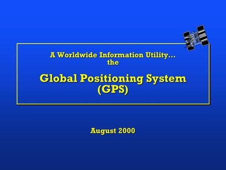 A Worldwide Information Utility… the Global Positioning System (GPS) August 2000.