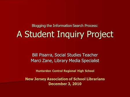 Blogging the Information Search Process: A Student Inquiry Project Bill Pisarra, Social Studies Teacher Marci Zane, Library Media Specialist Hunterdon.