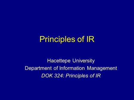 Principles of IR Hacettepe University Department of Information Management DOK 324: Principles of IR.