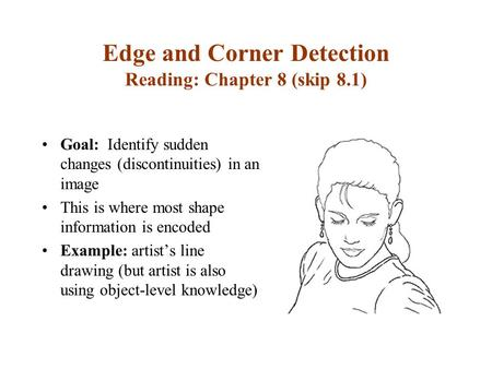 Edge and Corner Detection Reading: Chapter 8 (skip 8.1) Goal: Identify sudden changes (discontinuities) in an image This is where most shape information.