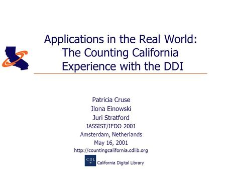 California Digital Library Applications in the Real World: The Counting California Experience with the DDI Patricia Cruse Ilona Einowski Juri Stratford.