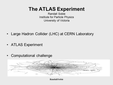 Randall Sobie The ATLAS Experiment Randall Sobie Institute for Particle Physics University of Victoria Large Hadron Collider (LHC) at CERN Laboratory ATLAS.