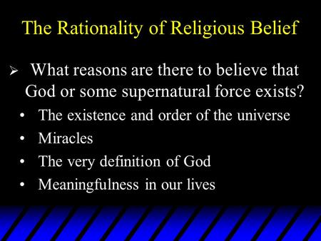 The Rationality of Religious Belief  What reasons are there to believe that God or some supernatural force exists? The existence and order of the universe.